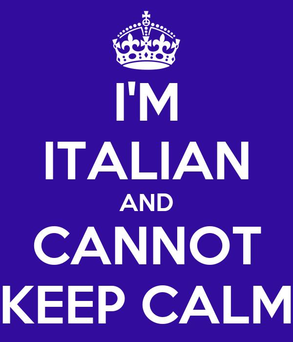 I'M ITALIAN AND CANNOT KEEP CALM