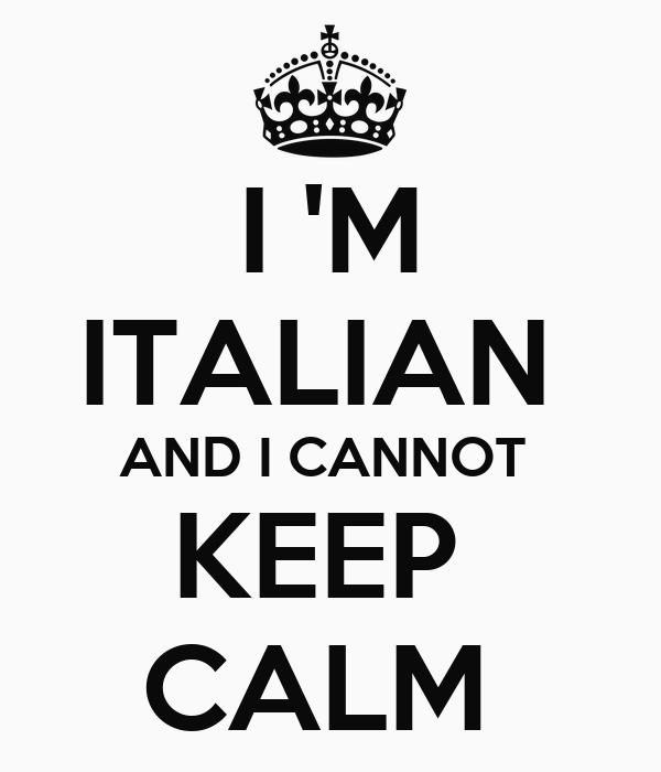 I 'M ITALIAN  AND I CANNOT  KEEP  CALM