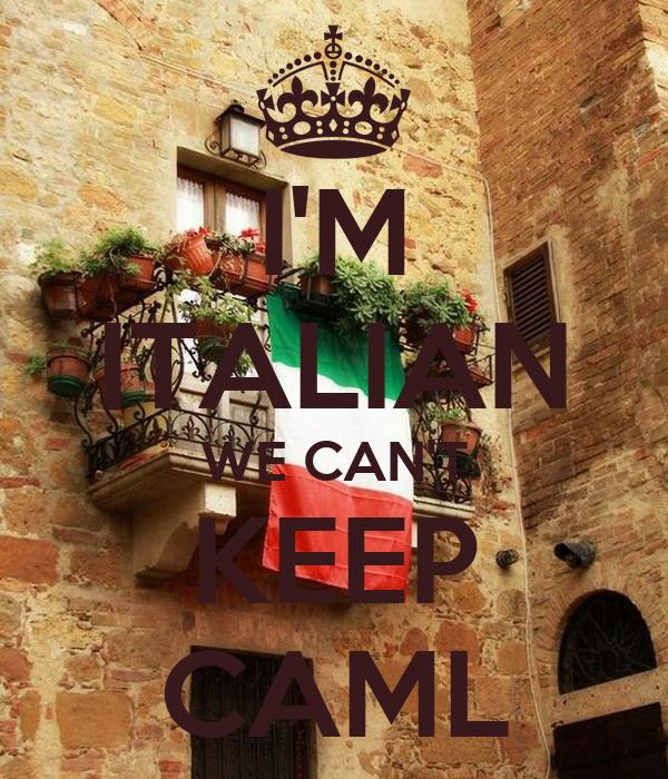 I'M ITALIAN WE CAN'T KEEP CAML