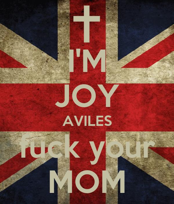 I'M JOY AVILES fuck your MOM