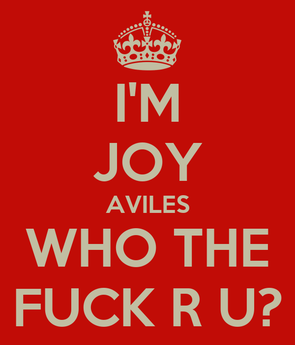 I'M JOY AVILES WHO THE FUCK R U?