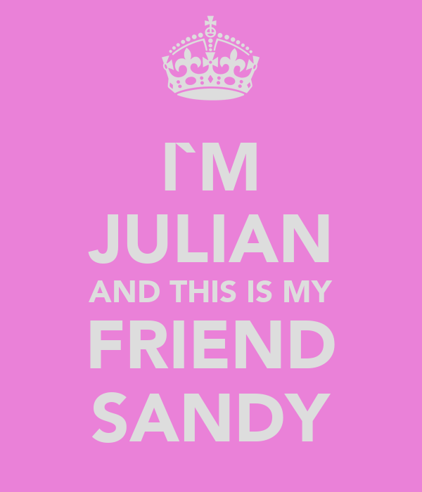 I`M JULIAN AND THIS IS MY FRIEND SANDY