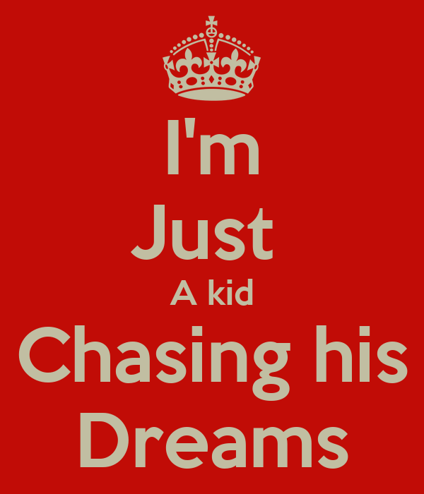 I'm Just  A kid Chasing his Dreams