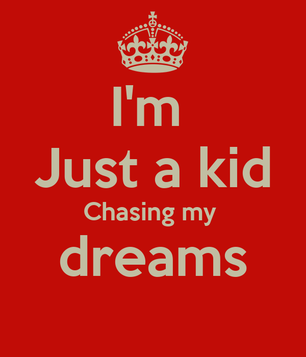 I'm  Just a kid Chasing my  dreams