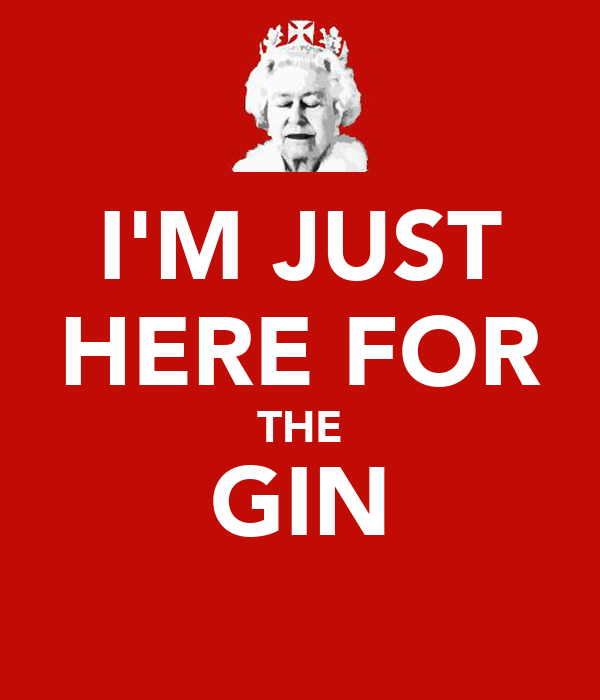 I'M JUST HERE FOR THE GIN