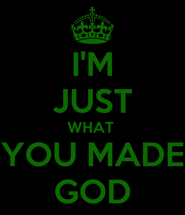 I'M JUST WHAT  YOU MADE GOD