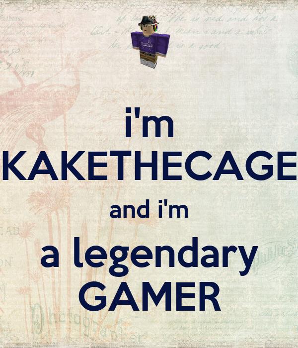 i'm KAKETHECAGE and i'm a legendary GAMER