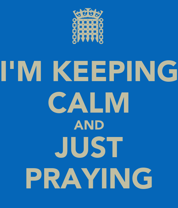 I'M KEEPING CALM AND JUST PRAYING