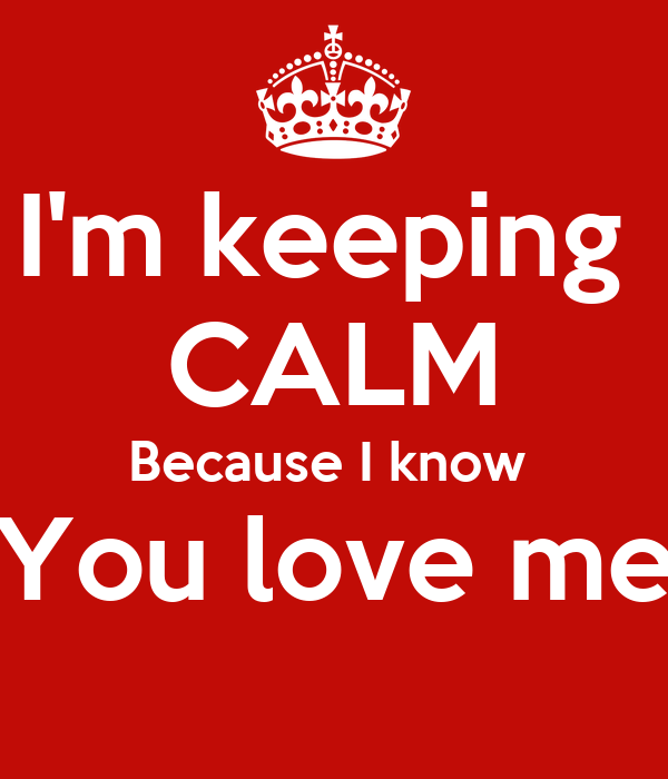 I'm keeping  CALM Because I know  You love me