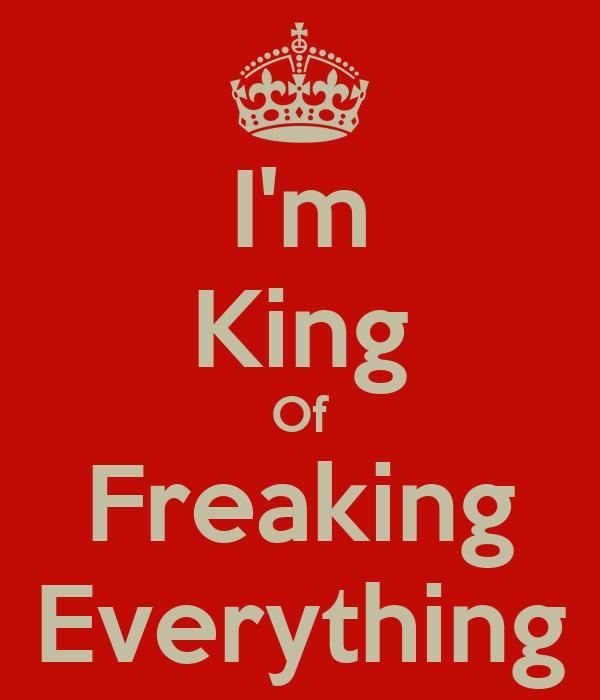 I'm King Of Freaking Everything