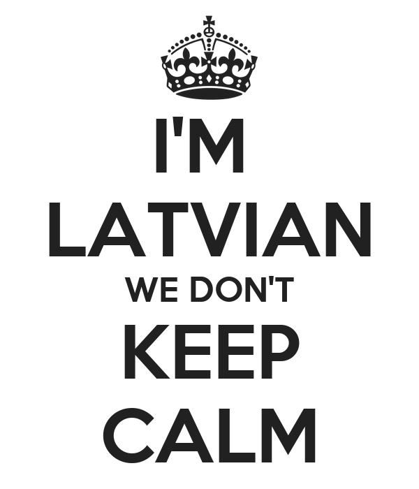 I'M  LATVIAN WE DON'T KEEP CALM