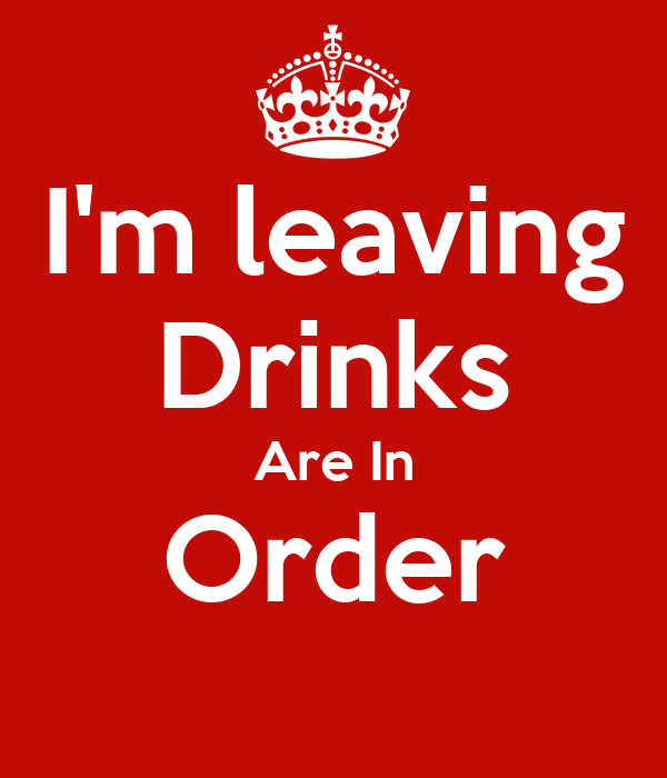 I'm leaving Drinks Are In Order