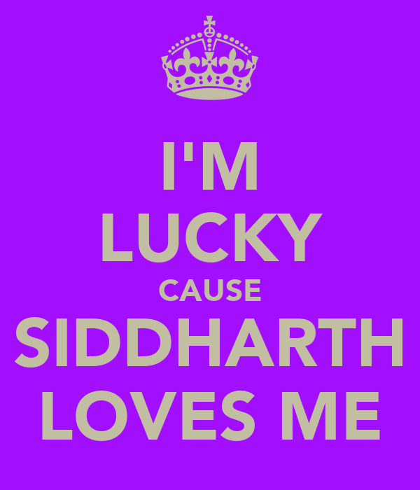 I'M LUCKY CAUSE SIDDHARTH LOVES ME