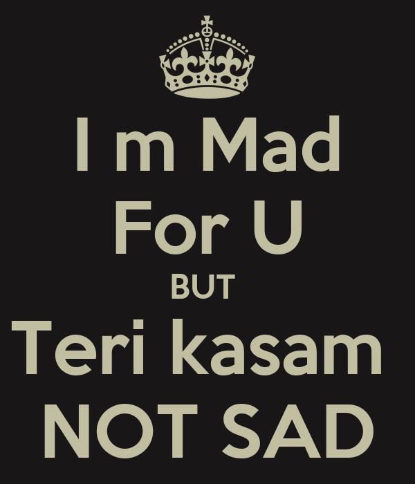 I m Mad For U BUT  Teri kasam  NOT SAD