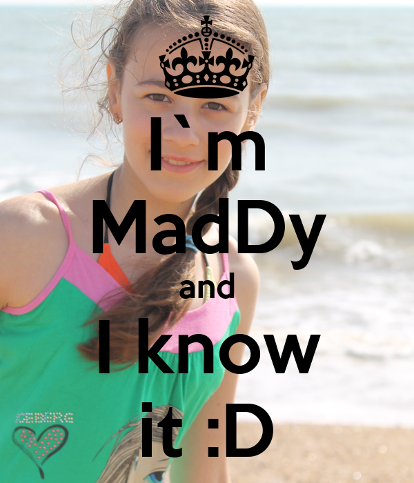 I`m MadDy and I know it :D