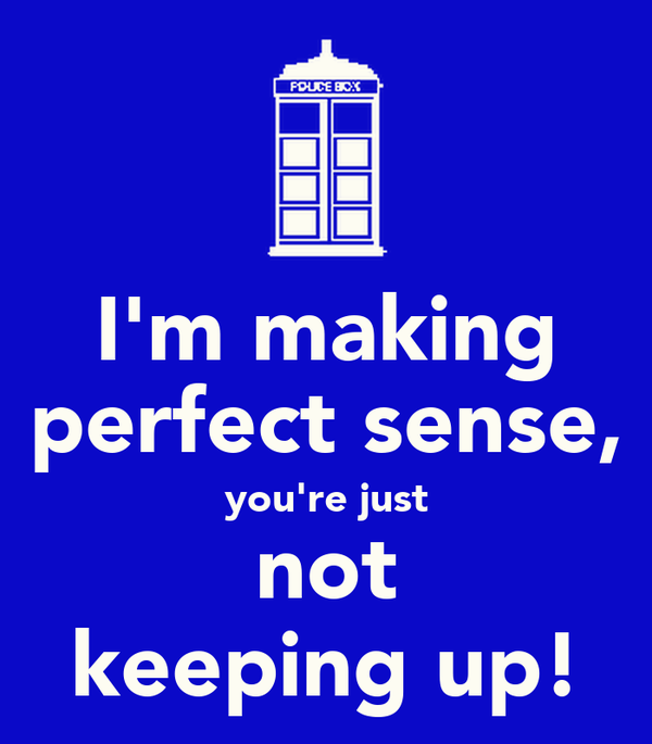 I'm making perfect sense, you're just not keeping up!