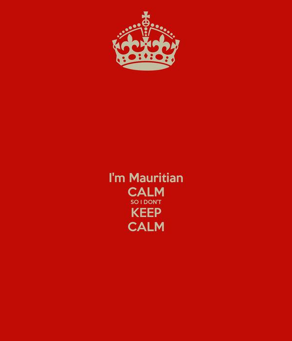 I'm Mauritian CALM SO I DON'T KEEP CALM