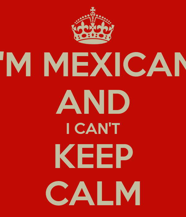 I'M MEXICAN AND I CAN'T KEEP CALM