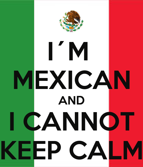 I´M  MEXICAN AND I CANNOT KEEP CALM