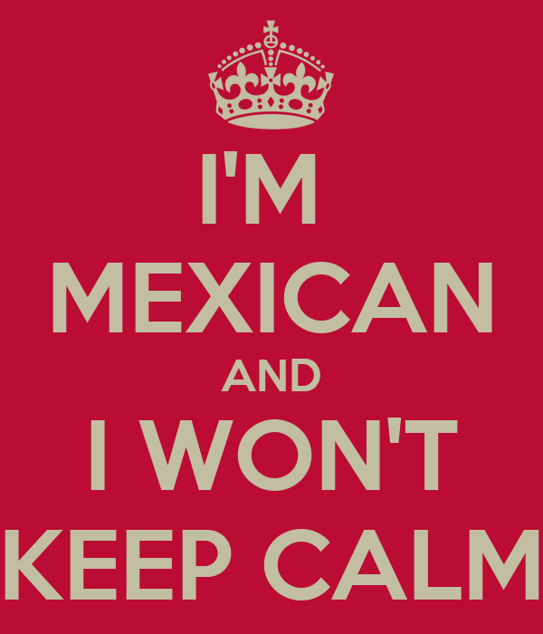 I'M  MEXICAN AND I WON'T KEEP CALM
