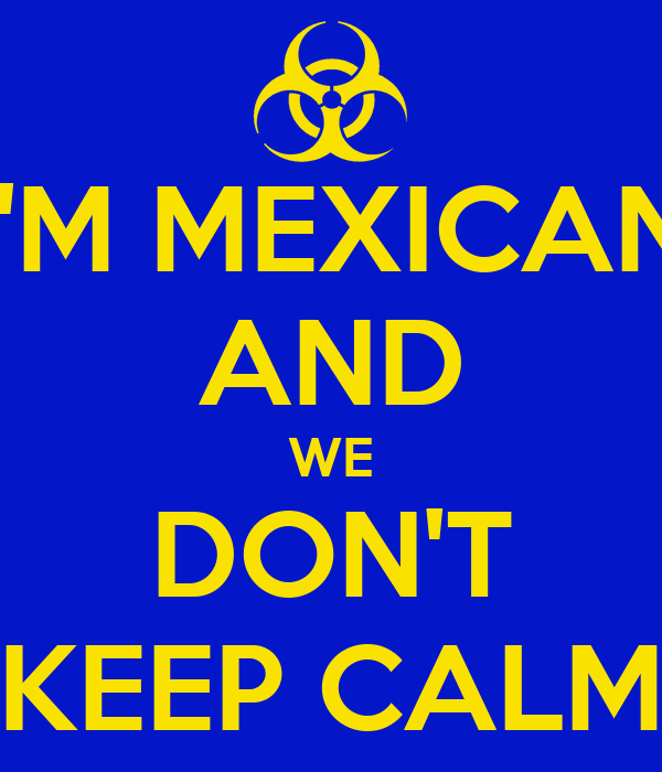 I'M MEXICAN AND WE DON'T KEEP CALM