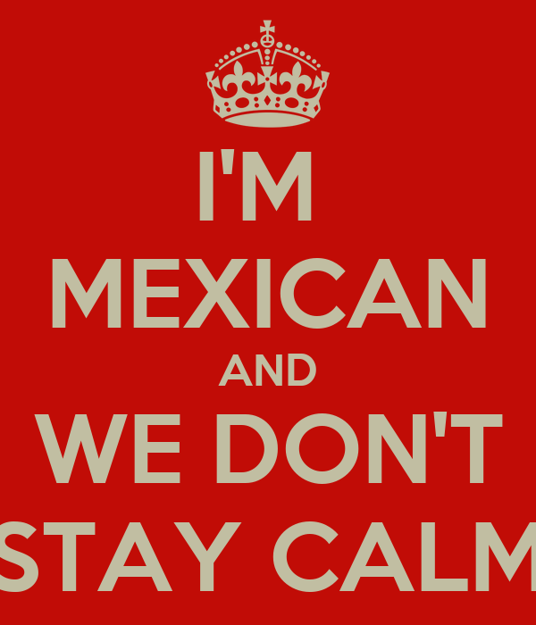 I'M  MEXICAN AND WE DON'T STAY CALM