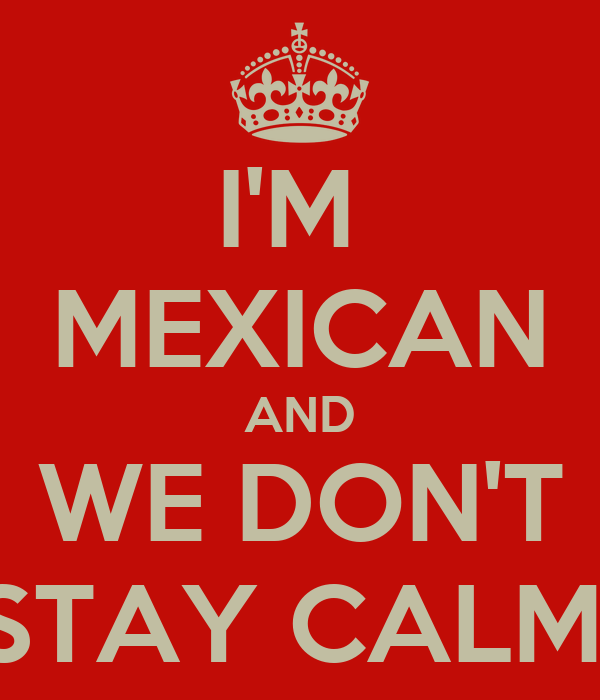I'M  MEXICAN AND WE DON'T STAY CALM!