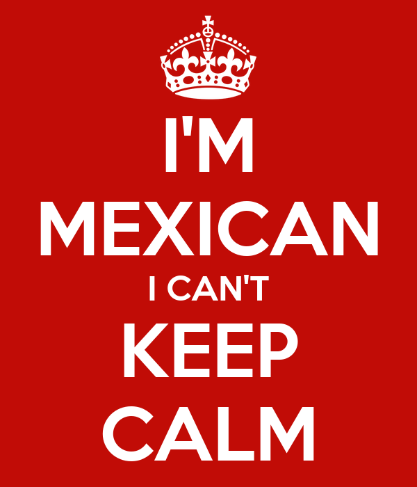 I'M MEXICAN I CAN'T KEEP CALM
