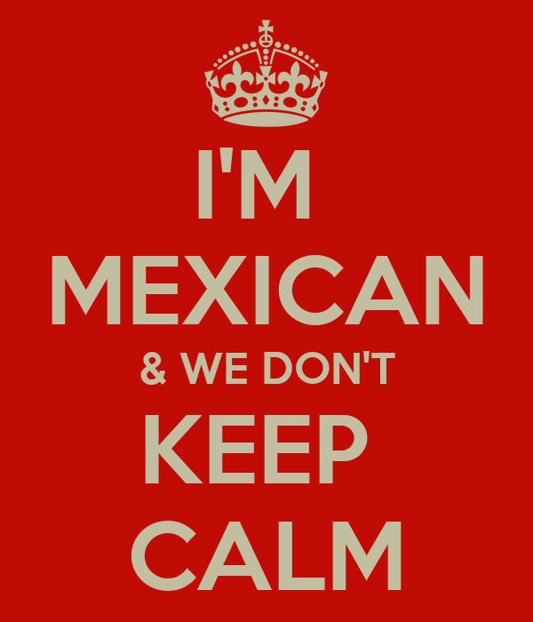 I'M  MEXICAN & WE DON'T KEEP  CALM