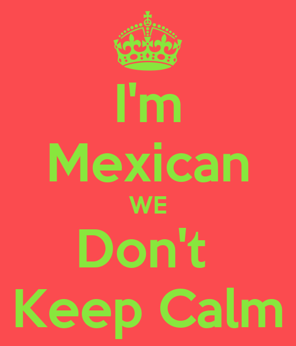 I'm Mexican WE Don't  Keep Calm