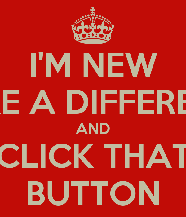I'M NEW MAKE A DIFFERENCE AND CLICK THAT BUTTON