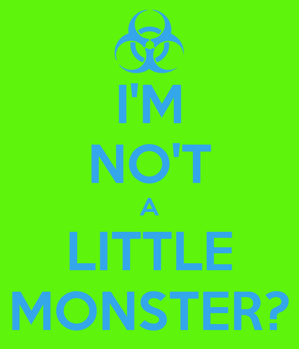 I'M NO'T A LITTLE MONSTER?