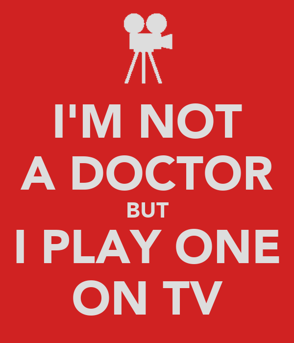 I'M NOT A DOCTOR BUT I PLAY ONE ON TV