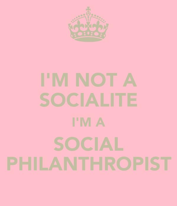 I'M NOT A SOCIALITE I'M A SOCIAL PHILANTHROPIST