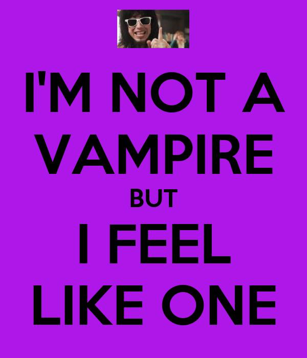 I'M NOT A VAMPIRE BUT I FEEL LIKE ONE