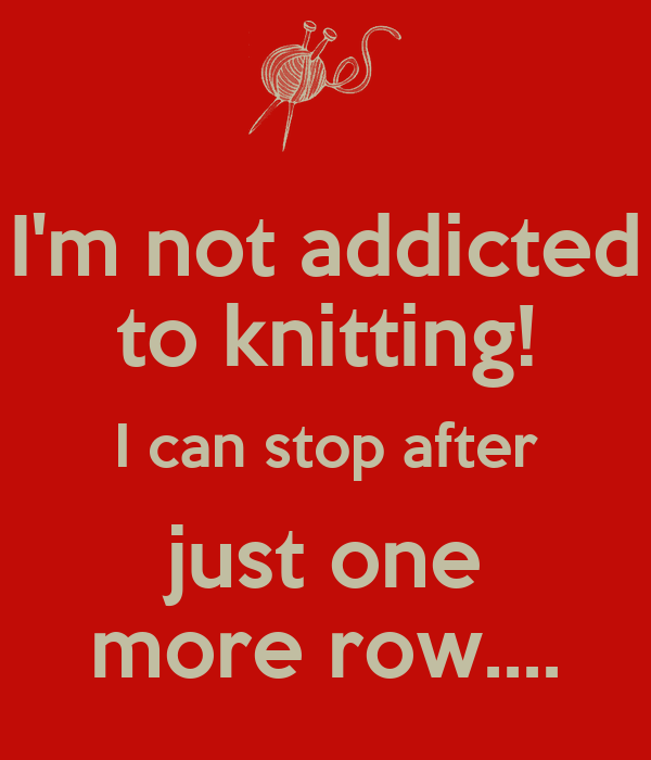 I'm not addicted to knitting! I can stop after just one more row....
