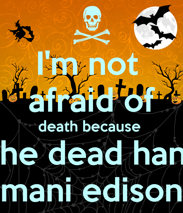 I'm not  afraid of death because   the dead hang mani edison