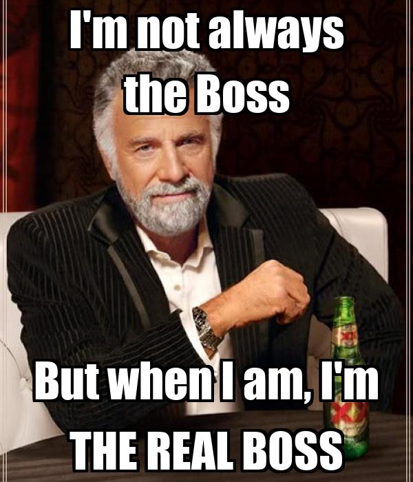I'm not always the Boss But when I am, I'm THE REAL BOSS