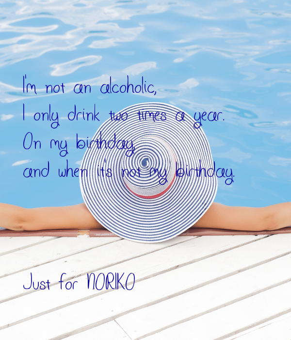 I'm not an alcoholic,  I only drink two times a year.  On my birthday,  and when it's not my birthday.    Just for NORIKO