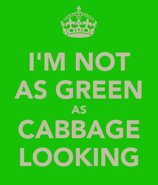 I'M NOT AS GREEN AS CABBAGE LOOKING