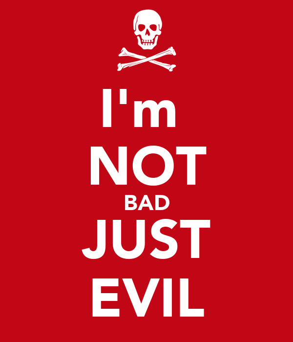 I'm  NOT BAD JUST EVIL
