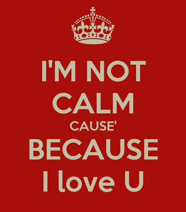 I'M NOT CALM CAUSE' BECAUSE I love U