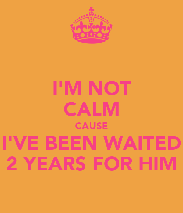 I'M NOT CALM CAUSE I'VE BEEN WAITED 2 YEARS FOR HIM