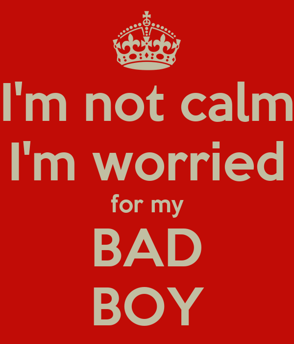 I'm not calm I'm worried for my BAD BOY