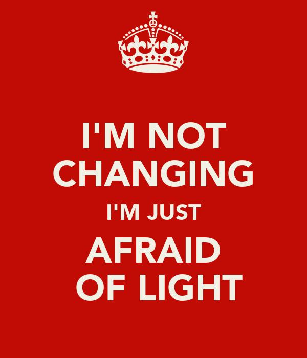 I'M NOT CHANGING I'M JUST AFRAID  OF LIGHT