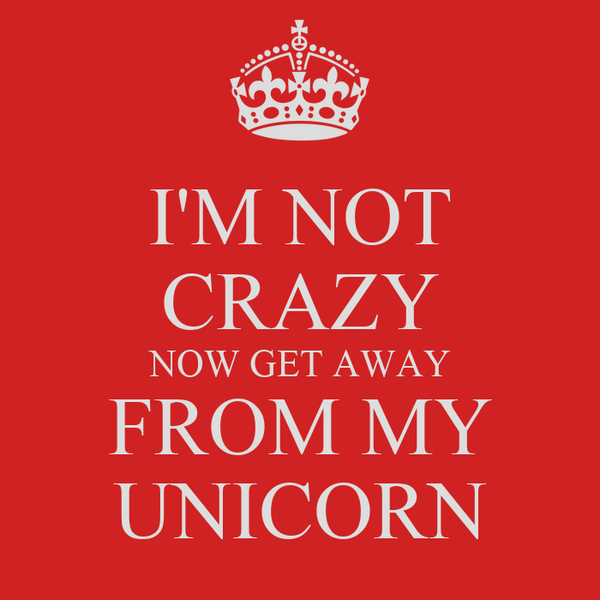 I'M NOT CRAZY NOW GET AWAY FROM MY UNICORN