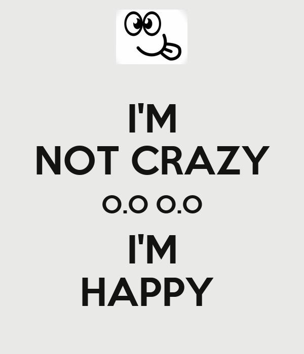 I'M NOT CRAZY O.O O.O I'M HAPPY
