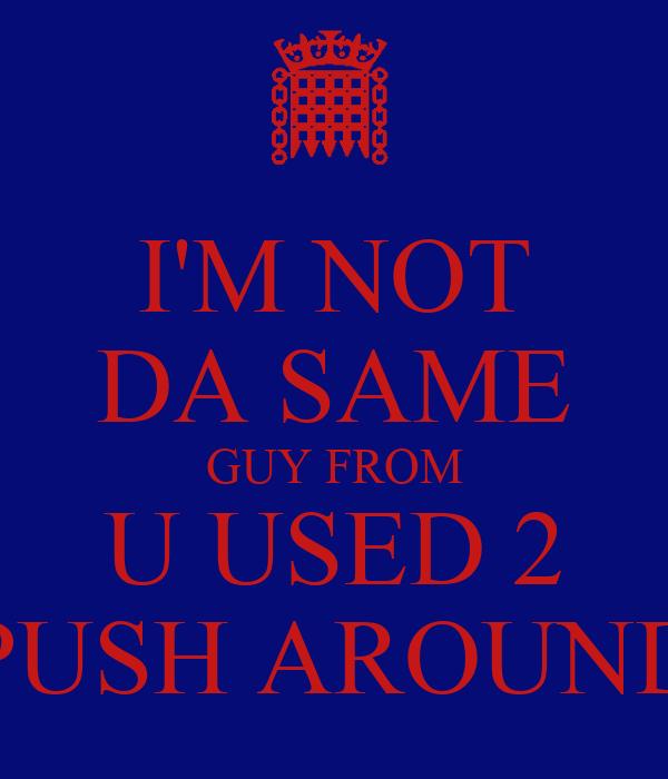 I'M NOT DA SAME GUY FROM U USED 2 PUSH AROUND
