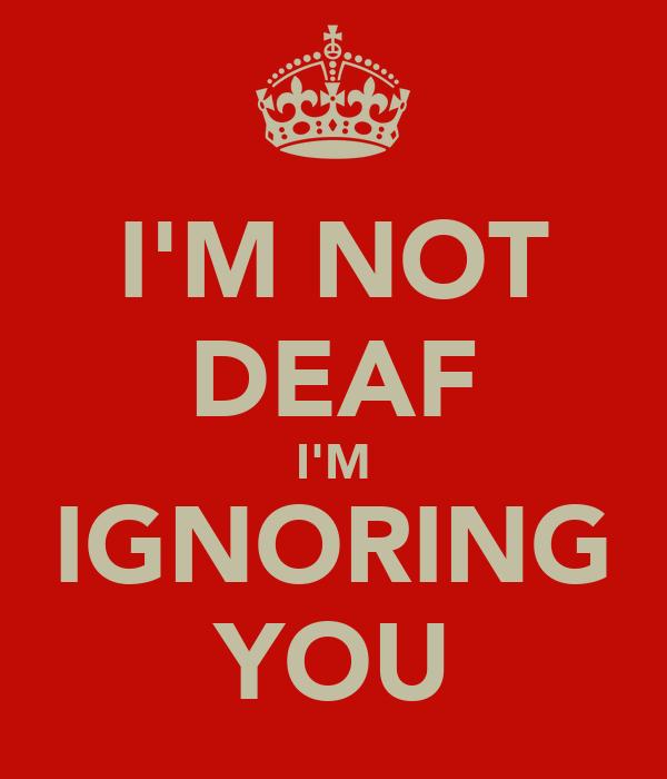 I'M NOT DEAF I'M IGNORING YOU