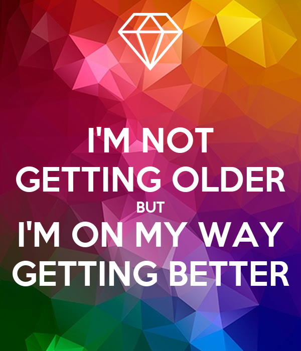 I'M NOT GETTING OLDER BUT I'M ON MY WAY GETTING BETTER